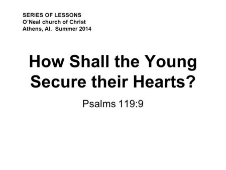 How Shall the Young Secure their Hearts? Psalms 119:9 SERIES OF LESSONS O'Neal church of Christ Athens, Al. Summer 2014.