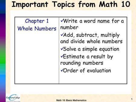 Math 10: Basic Mathematics 1 Important Topics from Math 10 Chapter 1 Whole Numbers Write a word name for a number Add, subtract, multiply and divide whole.