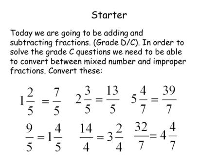 Starter Today we are going to be adding and subtracting fractions. (Grade D/C). In order to solve the grade C questions we need to be able to convert between.