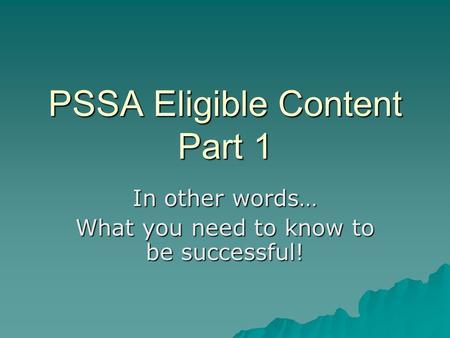 PSSA Eligible Content Part 1 In other words… What you need to know to be successful!