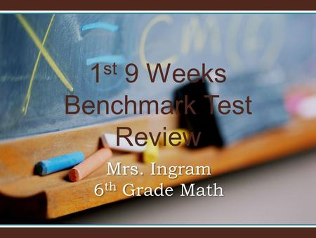 1 st 9 Weeks Benchmark Test Review Mrs. Ingram 6 th Grade Math.