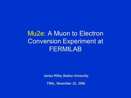 Mu2e: A Muon to Electron Conversion Experiment at FERMILAB James Miller, Boston University FNAL, November 10, 2006.