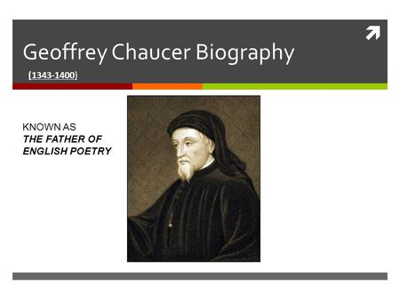  Geoffrey Chaucer Biography (1343-1400) KNOWN AS THE FATHER OF ENGLISH POETRY.