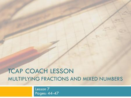 TCAP COACH LESSON MULTIPLYING FRACTIONS AND MIXED NUMBERS Lesson 7 Pages: 44-47.