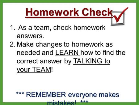 Homework Check 1. As a team, check homework answers. 2.Make changes to homework as needed and LEARN how to find the correct answer by TALKING to your TEAM!