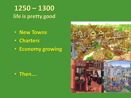 1250 – 1300 life is pretty good New Towns New Towns Charters Charters Economy growing Economy growing Then…. Then….