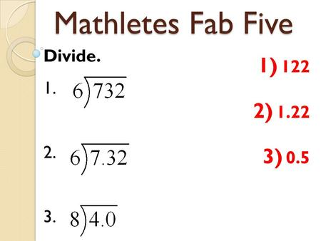 Mathletes Fab Five Divide. 1. 2. 3. 1) 122 2) 1.22 3) 0.5.