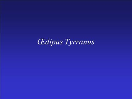 Œdipus Tyrranus. Important names –Œdipus –Iocasta –Creon –Teiresias –Polybus –Laius Setting –At Thebes, some years after Œdipus answered the sphinx' question.