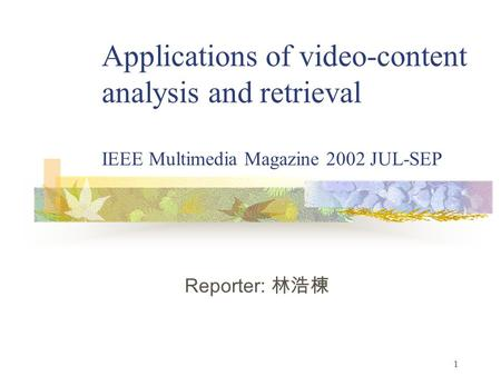 1 Applications of video-content analysis and retrieval IEEE Multimedia Magazine 2002 JUL-SEP Reporter: 林浩棟.