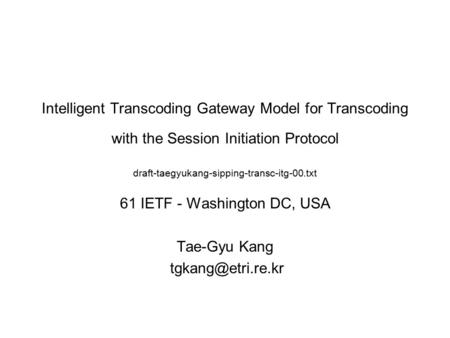 Intelligent Transcoding Gateway Model for Transcoding with the Session Initiation Protocol draft-taegyukang-sipping-transc-itg-00.txt 61 IETF - Washington.