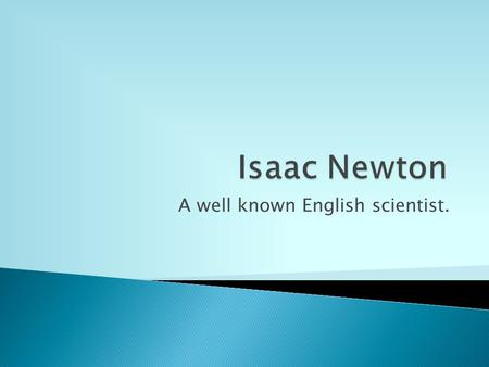 A well known English scientist..  Newton was the greatest mind in British History.  His temperament was volatile, sensitive and egocentric. He could.