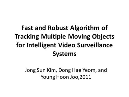 Fast and Robust Algorithm of Tracking Multiple Moving Objects for Intelligent Video Surveillance Systems Jong Sun Kim, Dong Hae Yeom, and Young Hoon Joo,2011.