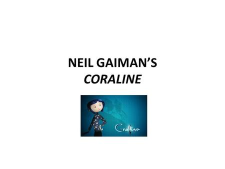 NEIL GAIMAN'S CORALINE. Neil Gaiman is an English author of short fiction novels and comic books. He was born in 1960. Gaiman was able to read at the.