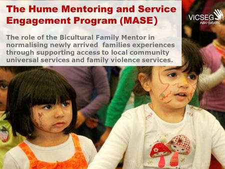 The Hume Mentoring and Service Engagement Program (MASE ) The role of the Bicultural Family Mentor in normalising newly arrived families experiences through.
