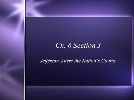 Ch. 6 Section 3 Jefferson Alters the Nation's Course.