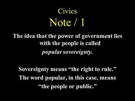 "Civics Note / 1 The idea that the power of government lies with the people is called popular sovereignty. Sovereignty means ""the right to rule."" The word."