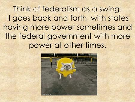 Think of federalism as a swing: It goes back and forth, with states having more power sometimes and the federal government with more power at other times.