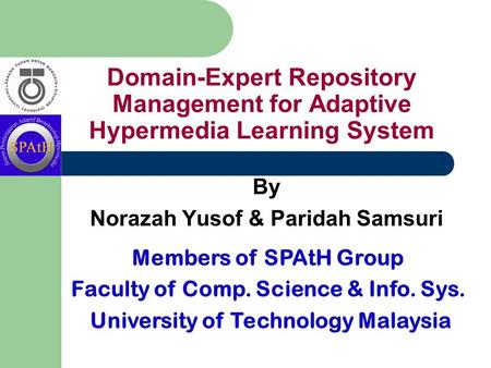 Domain-Expert Repository Management for Adaptive Hypermedia Learning System By Norazah Yusof & Paridah Samsuri Members of SPAtH Group Faculty of Comp.