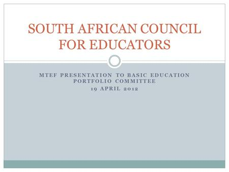 MTEF PRESENTATION TO BASIC EDUCATION PORTFOLIO COMMITTEE 19 APRIL 2012 SOUTH AFRICAN COUNCIL FOR EDUCATORS.