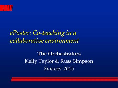 EPoster: Co-teaching in a collaborative environment The Orchestrators Kelly Taylor & Russ Simpson Summer 2005.