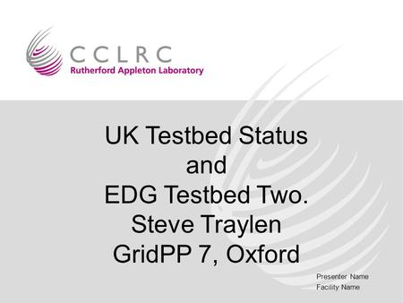 Presenter Name Facility Name UK Testbed Status and EDG Testbed Two. Steve Traylen GridPP 7, Oxford.