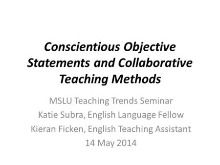 Conscientious Objective Statements and Collaborative Teaching Methods MSLU Teaching Trends Seminar Katie Subra, English Language Fellow Kieran Ficken,