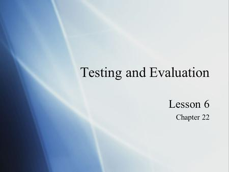 Testing and Evaluation Lesson 6 Chapter 22 Lesson 6 Chapter 22.
