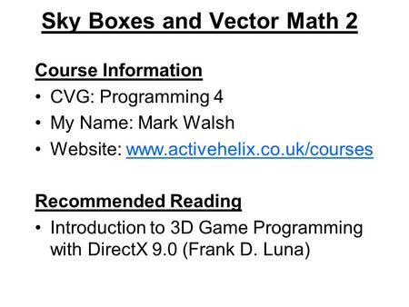 Sky Boxes and Vector Math 2 Course Information CVG: Programming 4 My Name: Mark Walsh Website: www.activehelix.co.uk/courseswww.activehelix.co.uk/courses.