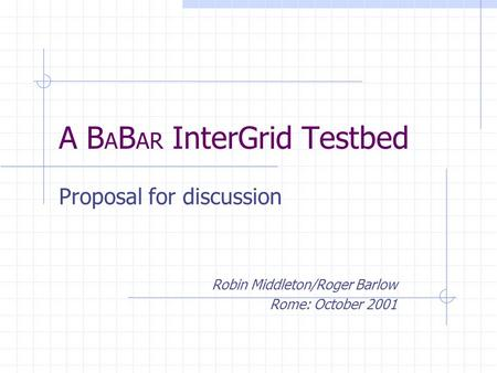 A B A B AR InterGrid Testbed Proposal for discussion Robin Middleton/Roger Barlow Rome: October 2001.