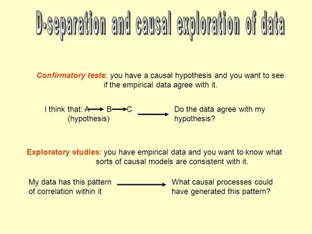 Exploratory studies: you have empirical data and you want to know what sorts of causal models are consistent with it. Confirmatory tests: you have a causal.
