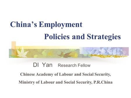 China's Employment Policies and Strategies DI Yan Research Fellow Chinese Academy of Labour and Social Security, Ministry of Labour and Social Security,