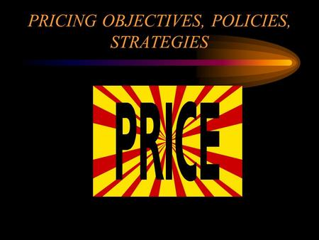 PRICING OBJECTIVES, POLICIES, STRATEGIES. A. PRICE MUST COVER: 1. COST OF GOODS SOLD –TOTAL AMOUNT SPENT TO PRODUCE OR BUY THE GOODS THAT HAVE BEEN SOLD.