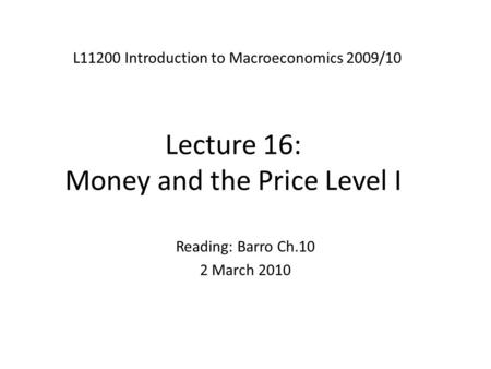 Lecture 16: Money and the Price Level I L11200 Introduction to Macroeconomics 2009/10 Reading: Barro Ch.10 2 March 2010.