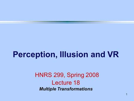 1 Perception, Illusion and VR HNRS 299, Spring 2008 Lecture 18 Multiple Transformations.