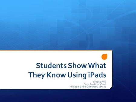 Students Show What They Know Using iPads Cynthia Price Davis Academic Coach Antelope & Holt Elementary Schools.