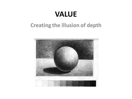 VALUE Creating the illusion of depth. Value = the lightness or darkness of an area or object The value scale goes from pure white to pure black.