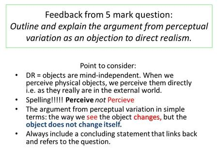 Feedback from 5 mark question: Outline and explain the argument from perceptual variation as an objection to direct realism. Point to consider: DR = objects.