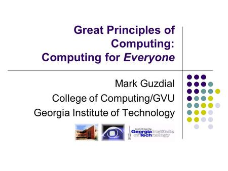 Great Principles of Computing: Computing for Everyone Mark Guzdial College of Computing/GVU Georgia Institute of Technology.