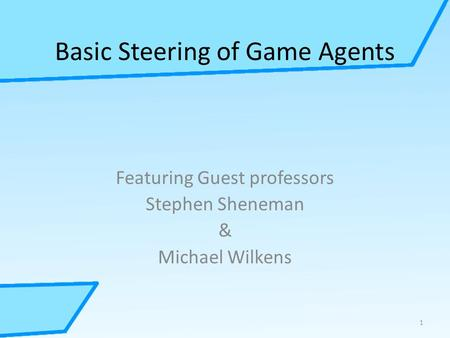 Basic Steering of Game Agents Featuring Guest professors Stephen Sheneman & Michael Wilkens 1.