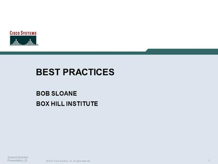 1 © 2003 Cisco Systems, Inc. All rights reserved. Session Number Presentation_ID BEST PRACTICES BOB SLOANE BOX HILL INSTITUTE.