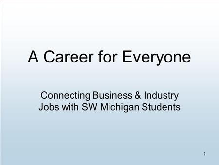 Connecting Business & Industry Jobs with SW Michigan Students 1 A Career for Everyone.
