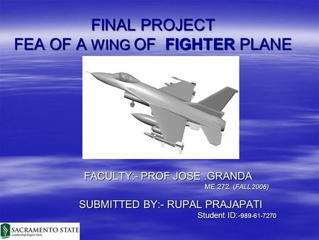 FINAL PROJECT FEA OF A WING OF FIGHTER PLANE FACULTY:- PROF JOSE.GRANDA FACULTY:- PROF JOSE.GRANDA ME 272 ( FALL 2006 ) ME 272 ( FALL 2006 ) SUBMITTED.