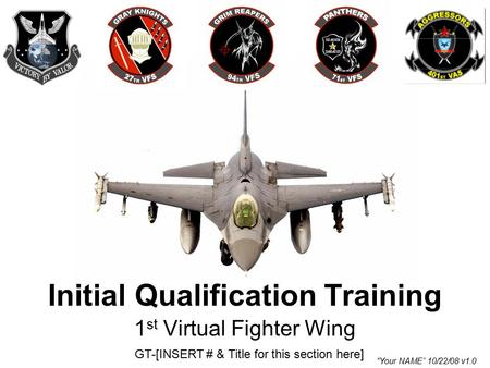"1 st Virtual Fighter Wing GT-[INSERT # & Title for this section here] Initial Qualification Training ""Your NAME"" 10/22/08 v1.0."