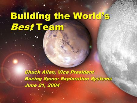 Building the World's Best Team Chuck Allen, Vice President Boeing Space Exploration Systems June 21, 2004.