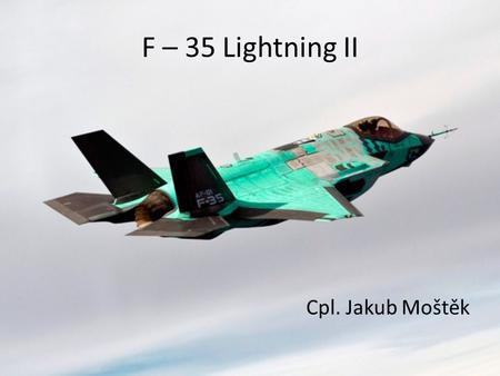 F – 35 Lightning II Cpl. Jakub Moštěk. F – 35 Lightning II Single-seat Single-engined (jet) Stealth 5 th generation multirole fighter Ground attack, reconnaissance,
