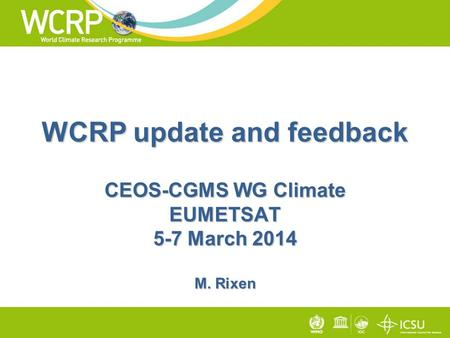 WCRP update and feedback CEOS-CGMS WG Climate EUMETSAT 5-7 March 2014 M. Rixen.
