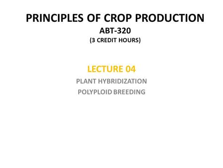 PRINCIPLES OF CROP PRODUCTION ABT-320 (3 CREDIT HOURS) LECTURE 04 PLANT HYBRIDIZATION POLYPLOID BREEDING.