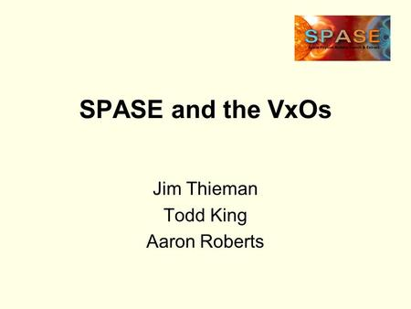 SPASE and the VxOs Jim Thieman Todd King Aaron Roberts.