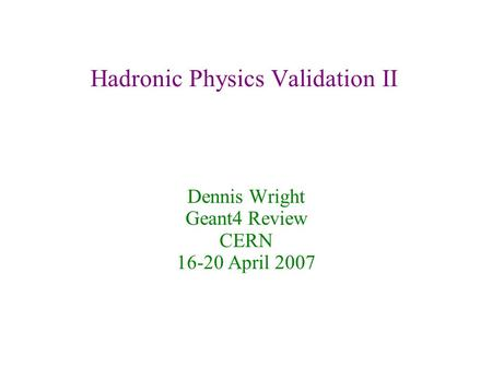 Hadronic Physics Validation II Dennis Wright Geant4 Review CERN 16-20 April 2007.
