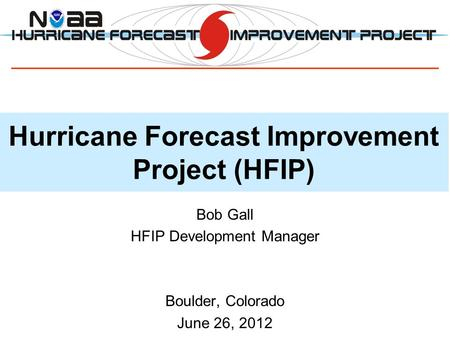 Hurricane Forecast Improvement Project (HFIP) Bob Gall HFIP Development Manager Boulder, Colorado June 26, 2012.